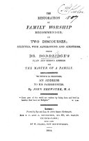The Restoration of Family Worship Recommended in Two Discourses; Selected with Alterations and Additions from Dr. D.'s Plain and Serious Address to the Master of a Family. To which is Prefixed an Address to His Parishioners, by J. Brewster