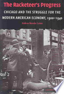 The Racketeer's Progress  : Chicago and the Struggle for the Modern American Economy, 1900-1940