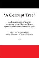 A Corrupt Tree  An Encyclopaedia of Crimes committed by the Church of Rome against Humanity and the Human Spirit