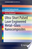 Ultra-Short Pulsed Laser Engineered Metal-Glass Nanocomposites