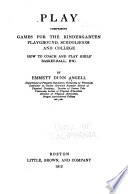 Play, Comprising Games for the Kindergarten, Playground, Schoolroom and College : how to Coach and Play Girl's Basket-ball, Etc by Emmett Dunn Angell PDF