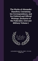 The Works of Alexander Hamilton; Containing His Correspondence, and His Political and Official Writings, Exclusive of the Federalist, Civil and Military Volume 1