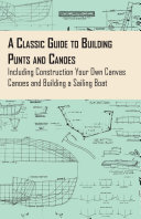A Classic Guide to Building Punts and Canoes   Including Construction Your Own Canvas Canoes and Building a Sailing Boat
