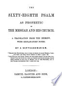 The Sixty Eighth Psalm as Prophetic of the Messiah and His Church  A Translation from the Hebrew  with Explanatory Notes  By a Septuagenarian