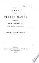 A List of the Proper Names occurring in the Old Testament  with their interpretations  Principally compiled from Simonis and Gesenius