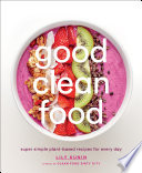 """Good Clean Food: Super Simple Plant-Based Recipes for Every Day"" by Lily Kunin"