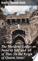 The Maidens  Lodge  or  None of Self and All of Thee  In the Reign of Queen Anne
