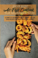 Air Fryer Cookbook For Beginners 2020  A Complete Beginners Guide To Simple  Easy  Air Fryer Recipes For Smart People On A Budget