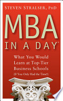 """MBA In A Day: What You Would Learn At Top-Tier Business Schools (If You Only Had The Time!)"" by Steven Stralser"