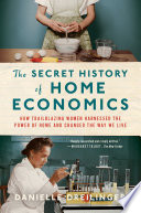 The Secret History of Home Economics  How Trailblazing Women Harnessed the Power of Home and Changed the Way We Live