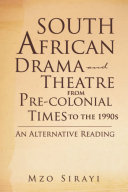 South African Drama and Theatre from Pre colonial Times to the 1990s  An Alternative Reading