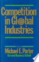 """Competition in Global Industries"" by Michael E. Porter, Carliss Y. Baldwin, Michael E. Porter M. E. Porter, Harvard Business School, Harvard University. Graduate School of Business Administration, Harvard University. Graduate School of Business Administration. President and Fellows of Harvard University"