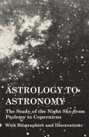 Astrology to Astronomy   The Study of the Night Sky from Ptolemy to Copernicus   With Biographies and Illustrations