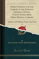 Index Catalogue Of The Library Of The Surgeon General S Office United States Army Army Medical Library Vol 1