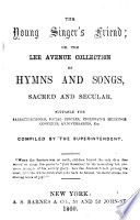 The Young Singer's Friend; or, the Lee Avenue collection of hymns ... compiled by the superintendent J. J.