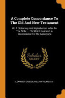 A Complete Concordance To The Old And New Testament Or A Dictionary And Alphabetical Index To The Bible To Which Is Added A Concordance To The
