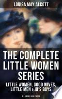 The Complete Little Women Series Little Women Good Wives Little Men Jo S Boys All 4 Books In One Edition