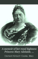 A Memoir of Her Royal Highness Princess Mary Adelaide, Duchess of Teck