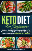 Keto Diet For Beginners  Achieve Rapid Weight Loss and Burn Fat Forever in Just 21 Days with the Ketogenic Diet   Lose Up to 21 Pounds in 3 Weeks