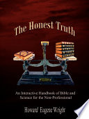 The Honest Truth  : An Interactive Handbook of Bible and Science for the Non-Professional