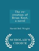 The Re Creation Of Brian Kent A Novel Scholar S Choice Edition