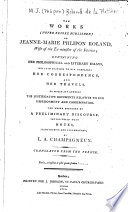 The Works  never Before Published  of Jeanne Marie Phlipon Roland  Wife of the Ex Minister of the Interior  Containing Her Philosophical and Literary Essays Written Previous to Her Marriage  Her Correspondence  and Her Travels