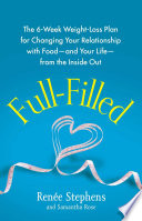 """Full-Filled: The 6-Week Weight-Loss Plan for Changing Your Relationship with Food-and Your Life-from the Inside Out"" by Renée Stephens, Samantha Rose"