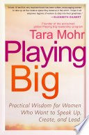 Playing Big  : Practical Wisdom for Women Who Want to Speak Up, Create, and Lead