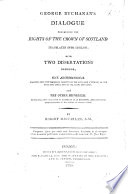George Buchanan's Dialogue concerning the Rights of the Crown of Scotland translated into English; with two dissertations prefixed; one archeological, inquiring into the pretended indentity of the Getes and Scythians, of the Getes and Goths, and of the Goths and Scots; and the other historical, vindicating the character of Buchanan as an historian and containing some specimens of his poetry in English verse. By Robert Macfarlan