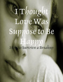 I Thought Love Was Suppose to Be Happy   How to Survive a Breakup