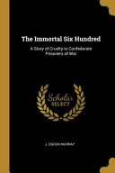 The Immortal Six Hundred  A Story of Cruelty to Confederate Prisoners of War