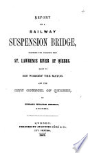 Report on a Railway Suspension Bridge, Proposed for Crossing the St. Lawrence River at Quebec, Made to His Worship the Mayor and the City Council of Quebec