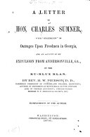"""A Letter to Hon. Charles Sumner, with """"statements"""" of Outrages Upon Freedmen in Georgia, and an Account of My Expulsion from Andersonville, Ga., by the Ku-Klux Klan"""