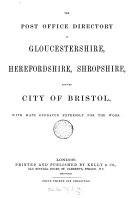 Post office directory of Gloucestershire  with Bath  Bristol  Herefordshire  and Shropshire  afterw   The Post office directory of Shropshire  Herefordshire  and Gloucestershire  with the city of Bristol  afterw   Kelly s directory of the city of Bristol  Gloucestershire  Shropshire  and Herefordshire  1st 5th ed