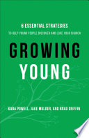 """Growing Young: Six Essential Strategies to Help Young People Discover and Love Your Church"" by Kara Powell, Jake Mulder, Brad Griffin"