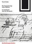 Die Inszenierung eines Mythos: Le Corbusier und die Akropolis
