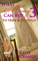 What Money Can Buy 3   To Have and to Hold  Billionaire Erotic Romance  Book