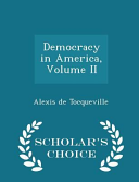 Democracy in America, Volume II - Scholar's Choice Edition