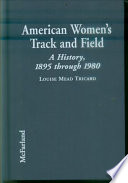 American Women's Track and Field  : A History, 1895 Through 1980 , Volume 1