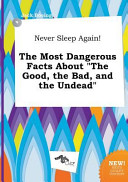 Never Sleep Again! the Most Dangerous Facts about the Good, the Bad, and the Undead