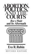 Abortion, Politics, and the Courts: Roe V. Wade and Its Aftermath