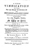 A Clear Vindication of the True and Eternal Godhead of Jesus Christ and of the Holy Ghost in Opposition to the Notions Published in a Late Pamphlet  Entitled  An Essay on Spirit  By Samuel Henry