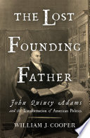 The Lost Founding Father  John Quincy Adams and the Transformation of American Politics