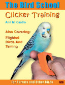 The Bird School. Clicker Training for Parrots and Other Birds