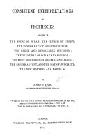 Consistent Interpretations of Prophecies relating to the House of Judah  the Church of Christ  the Romish Papacy and its Church  etc