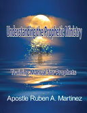 Understanding the Prophetic Ministry  A Training Manual for Prophets