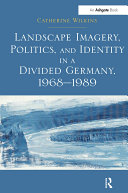 """""""Landscape Imagery, Politics, and Identity in a Divided Germany, 1968?989 """""""