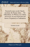 Practical Lectures on the Church Catechism  by Thomas Adam      the Fifth Edition  to Which Is Now Added  an Exercise  by Way of Question and Answer  Preparatory to Confirmation