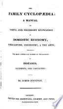 The Family Cyclopaedia; being a manual of useful and necessary knowledge, alphabetically arranged; comprising all the recent inventions, discoveries, and improvements in domestic economy, agriculture, and chemistry, etc