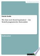 Wie lässt sich Moral begründen? – Ein Modell pragmatischer Rationalität